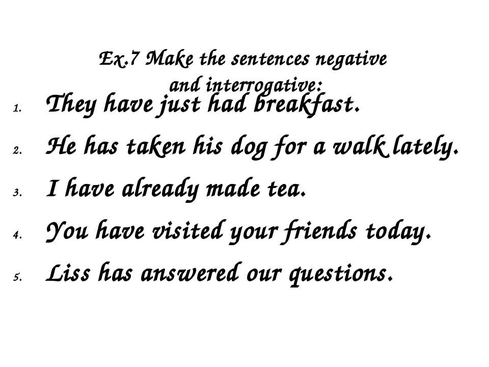 Ex.7 Make the sentences negative and interrogative: They have just had break...