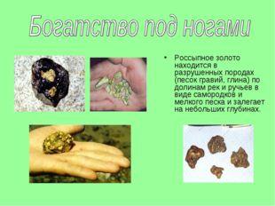 Россыпное золото находится в разрушенных породах (песок гравий, глина) по дол