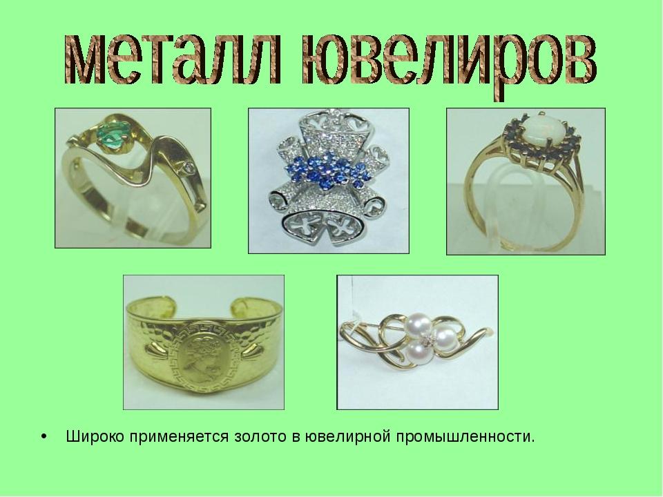 Широко применяется золото в ювелирной промышленности.