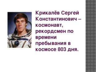 Крикалёв Сергей Константинович – космонавт, рекордсмен по времени пребывания