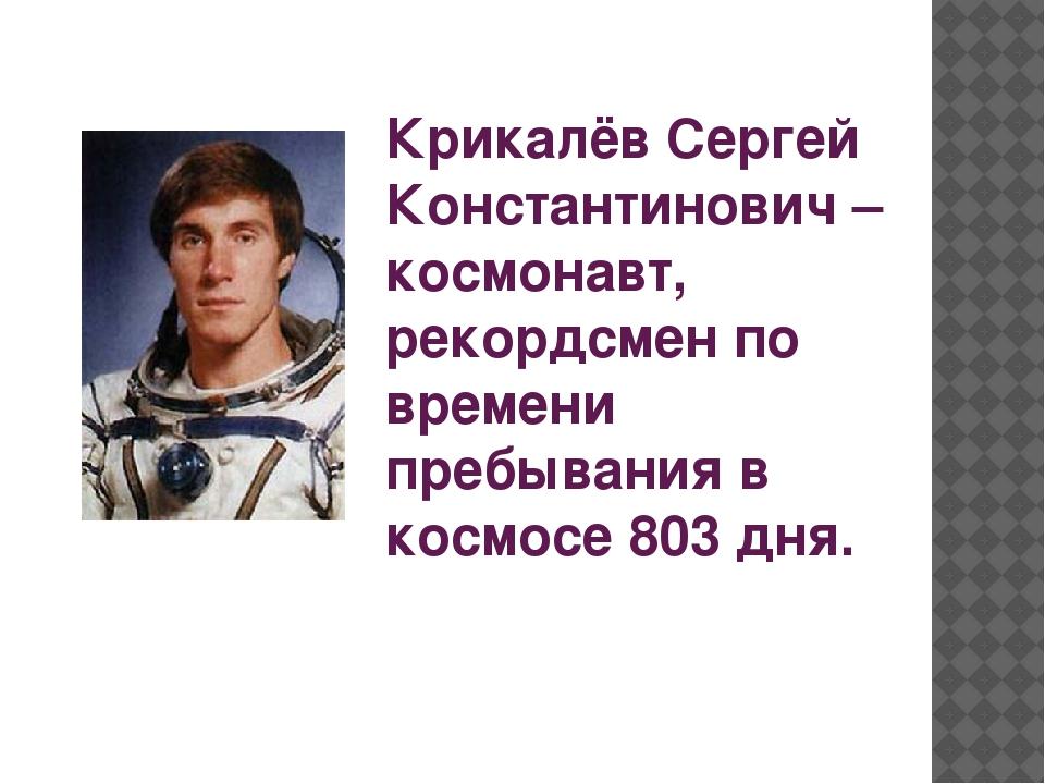Крикалёв Сергей Константинович – космонавт, рекордсмен по времени пребывания...