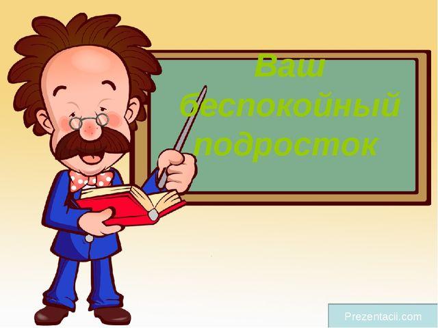 Ваш беспокойный подросток Prezentacii.com