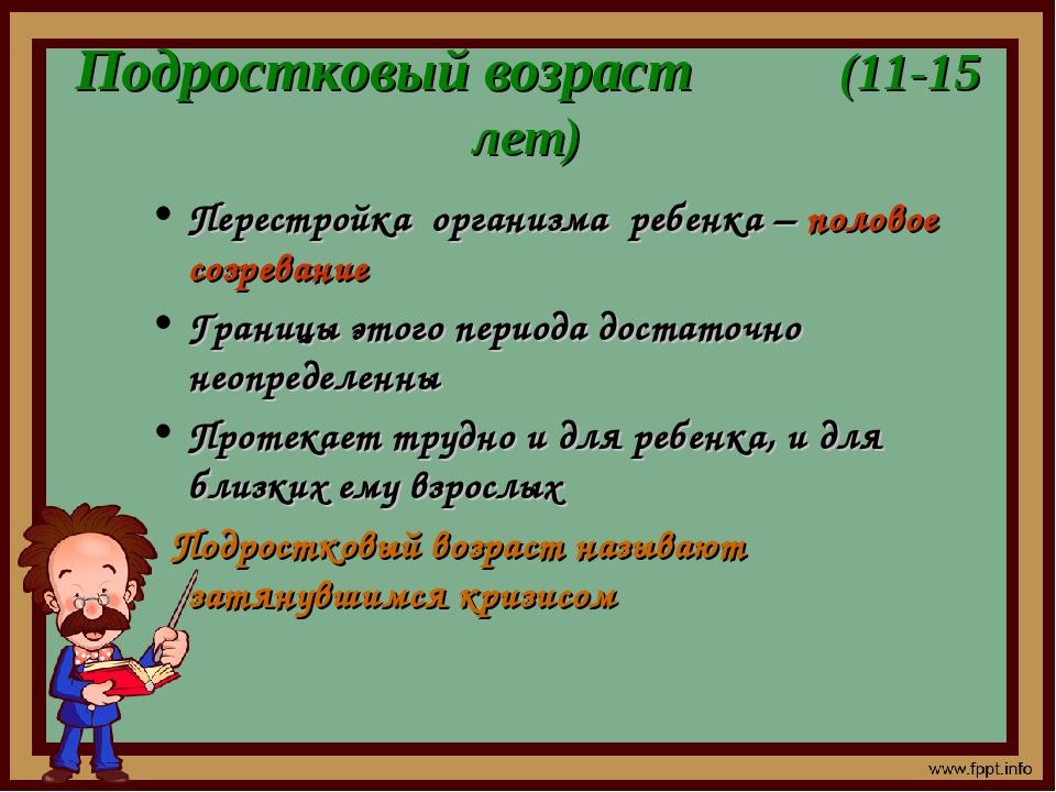 Подростковый возраст (11-15 лет) Перестройка организма ребенка – половое созр...