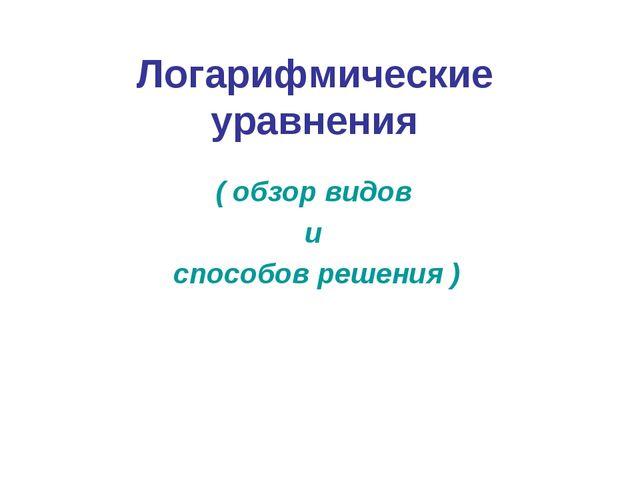 Логарифмические уравнения ( обзор видов и способов решения )