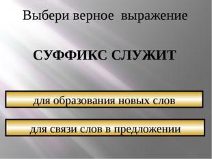 Выбери верное выражение СУФФИКС СЛУЖИТ для связи слов в предложении для образ