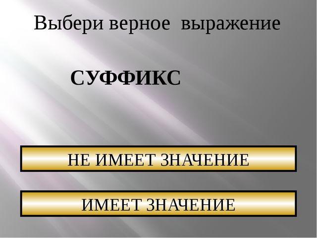 Выбери верное выражение СУФФИКС НЕ ИМЕЕТ ЗНАЧЕНИЕ ИМЕЕТ ЗНАЧЕНИЕ