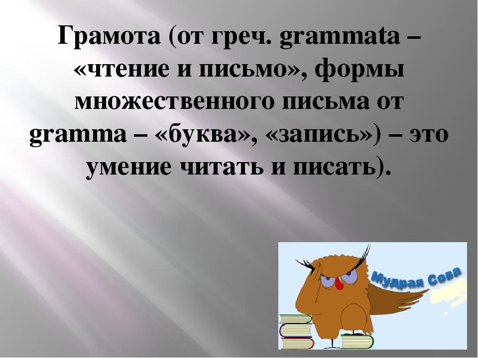 Грамота (от греч. grammata – «чтение и письмо», формы множественного письма о...