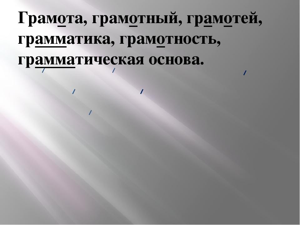 Грамота, грамотный, грамотей, грамматика, грамотность, грамматическая основа.