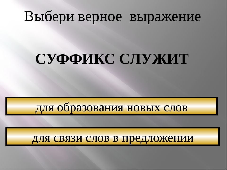 Выбери верное выражение СУФФИКС СЛУЖИТ для связи слов в предложении для образ...