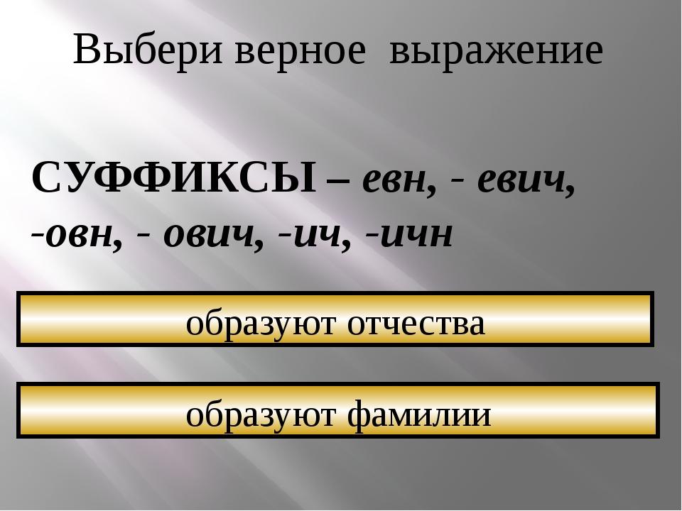 Выбери верное выражение СУФФИКСЫ – евн, - евич, -овн, - ович, -ич, -ичн образ...