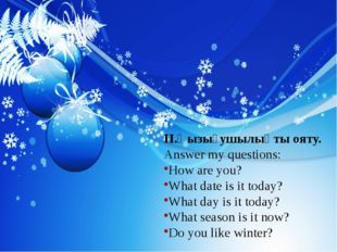 II.Қызығушылықты ояту. Answer my questions: How are you? What date is it tod