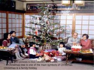 People give presents to their families and friends. - A Christmas tree is one