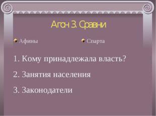 Агон 3. Сравни Афины Спарта 1. Кому принадлежала власть? 2. Занятия населения