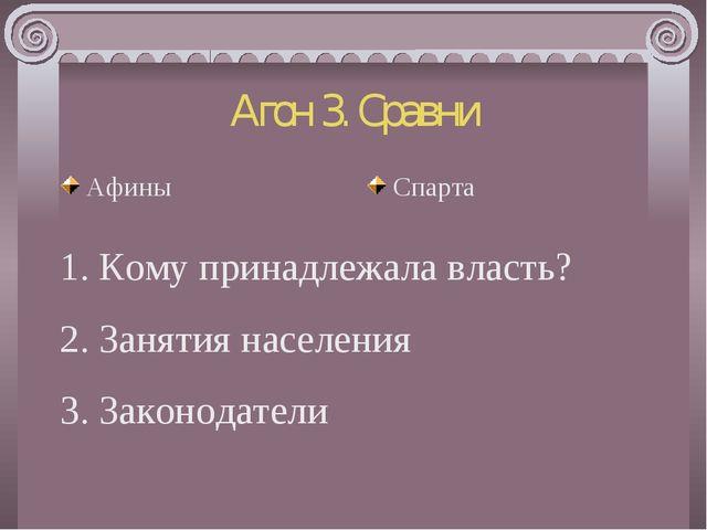 Агон 3. Сравни Афины Спарта 1. Кому принадлежала власть? 2. Занятия населения...