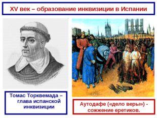 XV век – образование инквизиции в Испании Томас Торквемада – глава испанской