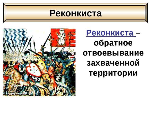 Реконкиста – обратное отвоевывание захваченной территории Реконкиста