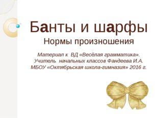 Банты и шарфы Нормы произношения Материал к ВД «Весёлая грамматика». Учитель