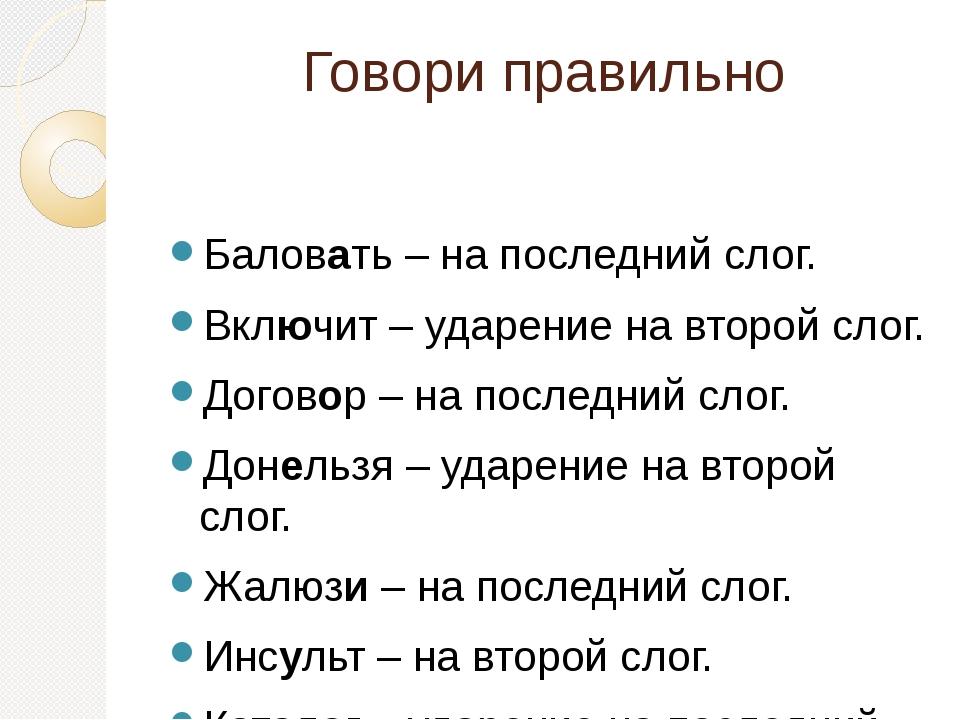 Говори правильно Баловать – на последний слог. Включит – ударение на второй с...