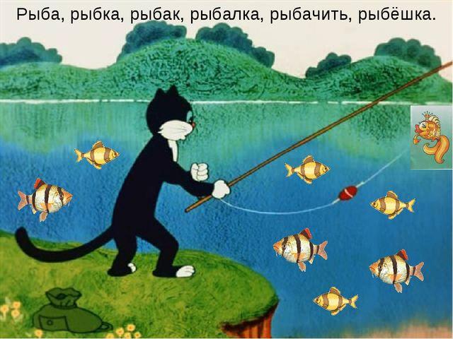 Рыба, рыбка, рыбак, рыбалка, рыбачить, рыбёшка.