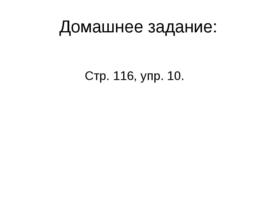 Домашнее задание: Стр. 116, упр. 10.