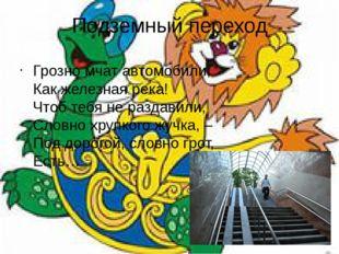 Подземный переход Грозно мчат автомобили, Как железная река! Чтоб тебя не р