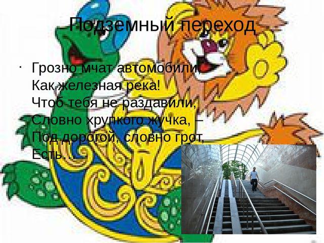 Подземный переход Грозно мчат автомобили, Как железная река! Чтоб тебя не р...