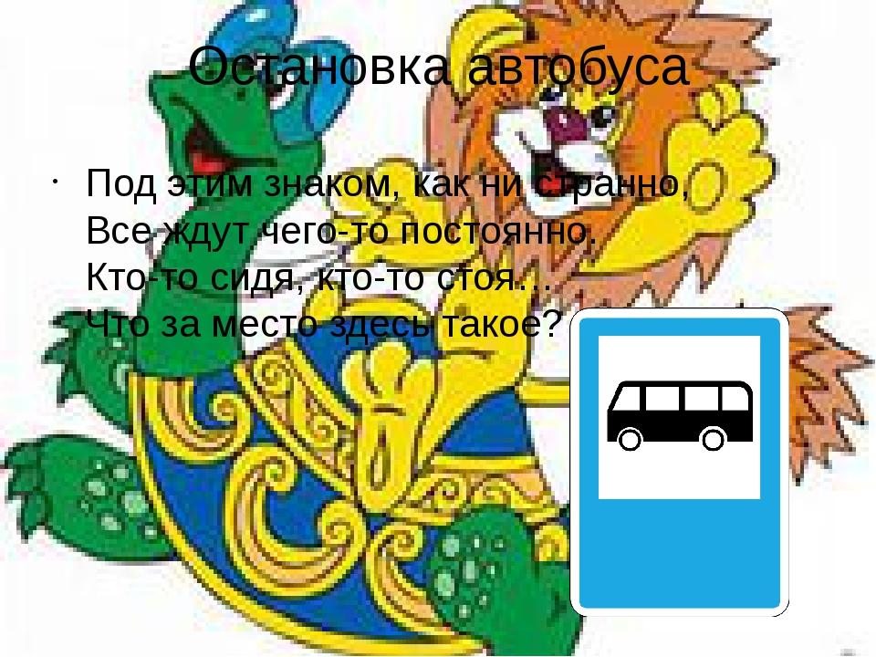 Остановка автобуса Под этим знаком, как ни странно, Все ждут чего-то постоянн...