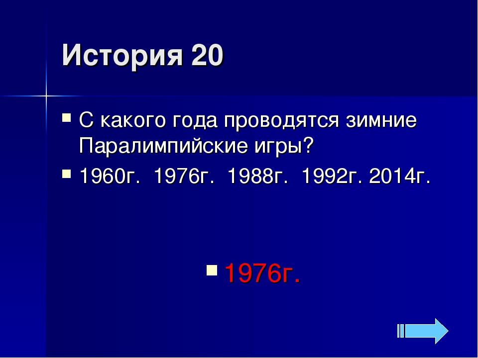 История 20 С какого года проводятся зимние Паралимпийские игры? 1960г. 1976г....
