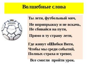 Волшебные слова Ты лети, футбольный мяч, Не вприпрыжку и не вскачь, Не сбивай