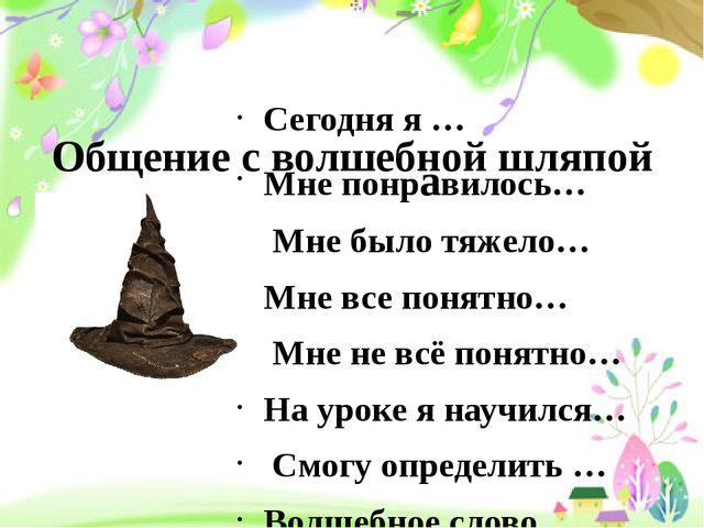Общение с волшебной шляпой Сегодня я … Мне понравилось… Мне было тяжело… Мне...