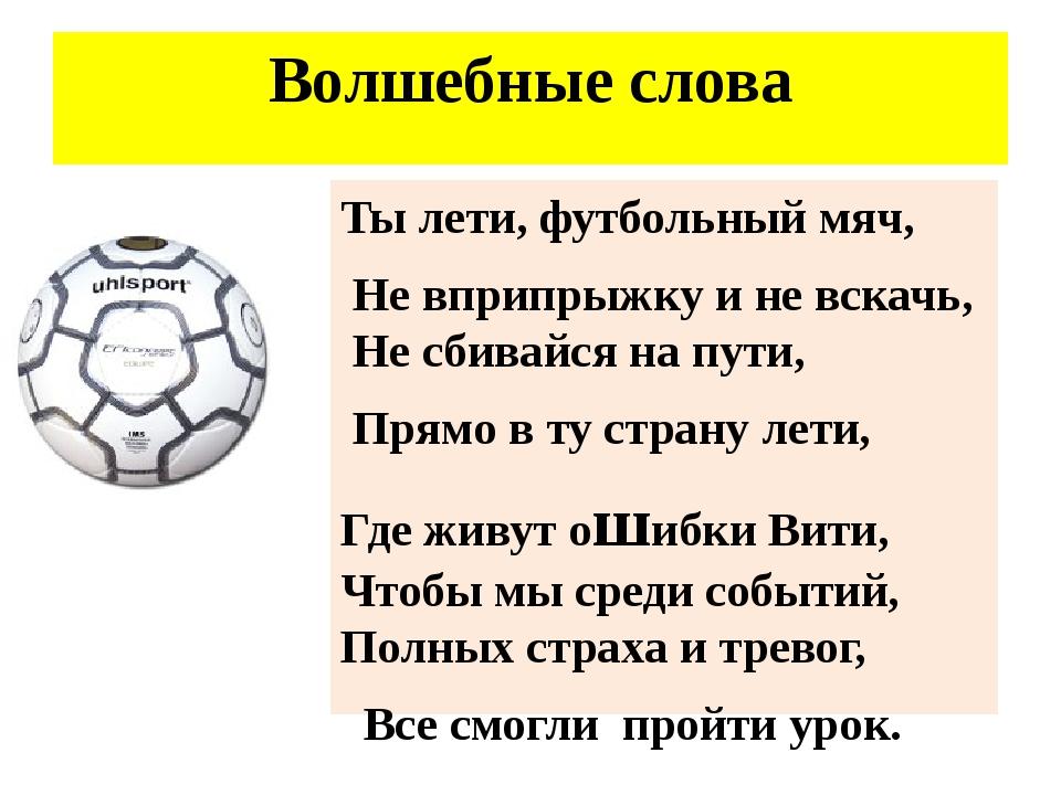 Волшебные слова Ты лети, футбольный мяч, Не вприпрыжку и не вскачь, Не сбивай...