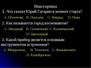 Викторина 1. Что сказал Юрий Гагарин в момент старта? A. Полетели, B. Поехали