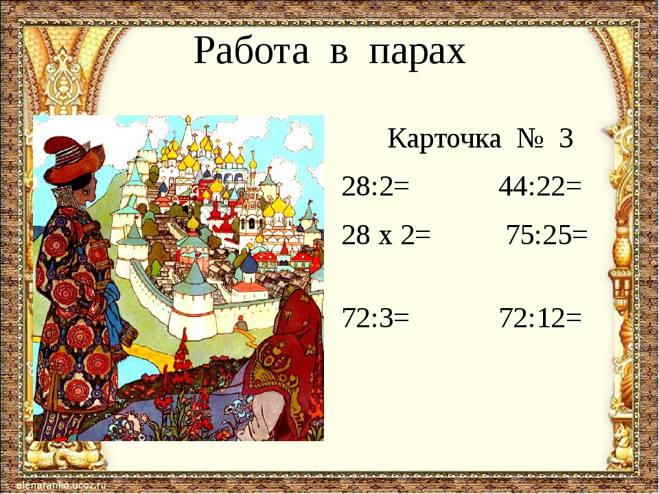 Работа в парах Карточка № 3 28:2= 44:22= 28 х 2= 75:25= 72:3= 72:12=
