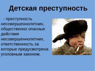 - преступность несовершеннолетних, общественно опасные действия несовершенно