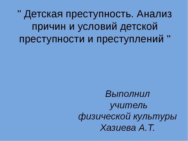 """Выполнил учитель физической культуры Хазиева А.Т. """" Детская преступность. Ана..."""