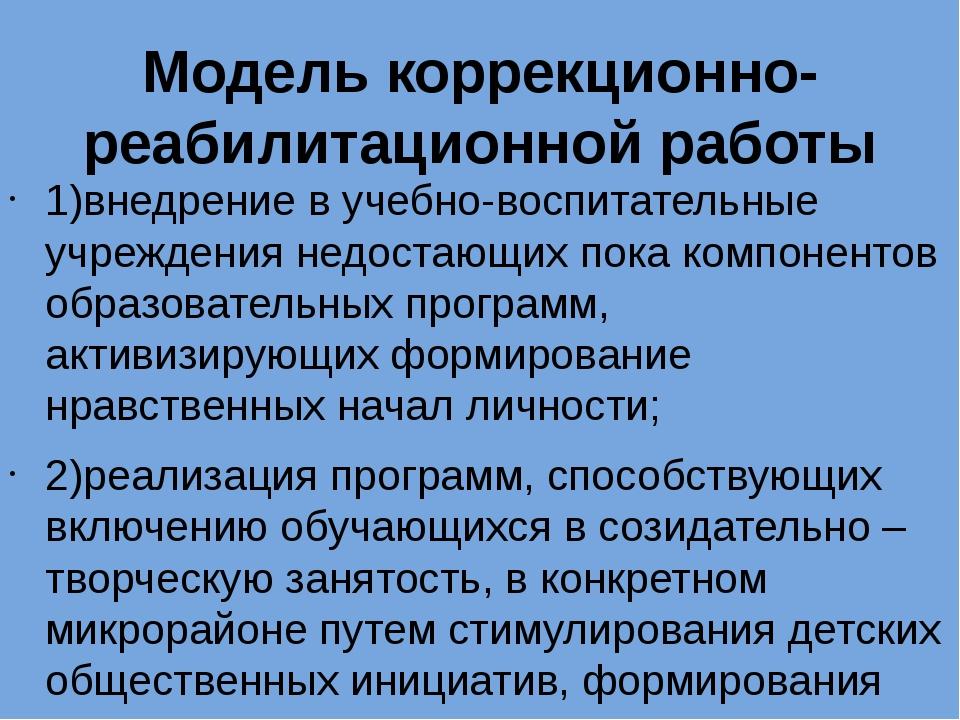 Модель коррекционно-реабилитационной работы 1)внедрение в учебно-воспитательн...
