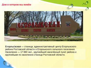 Егорлы́кская—станица, административный центрЕгорлыкского районаРостовской