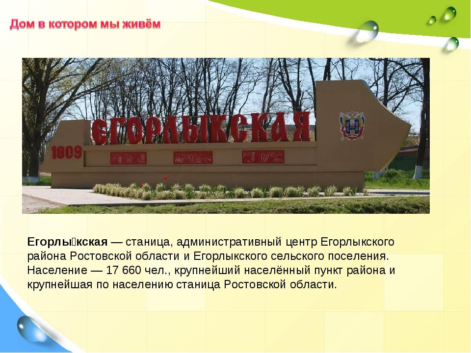 Егорлы́кская—станица, административный центрЕгорлыкского районаРостовской...