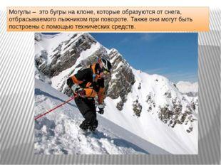 Могулы – это бугры на клоне, которые образуются от снега, отбрасываемого лыжн