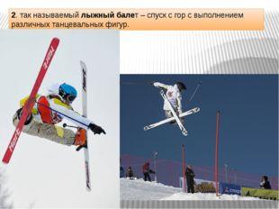 2. так называемый лыжный балет – спуск с гор с выполнением различных танцевал