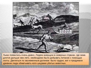 Лыжи появились очень давно. Людям живущим в северных странах, где зима длится