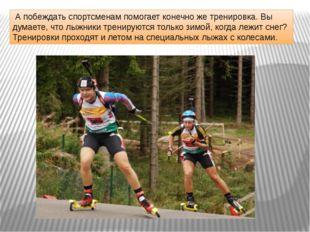 А побеждать спортсменам помогает конечно же тренировка. Вы думаете, что лыжн