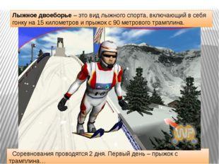 Соревнования проводятся 2 дня. Первый день – прыжок с трамплина… Лыжное двое