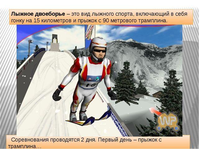 Соревнования проводятся 2 дня. Первый день – прыжок с трамплина… Лыжное двое...