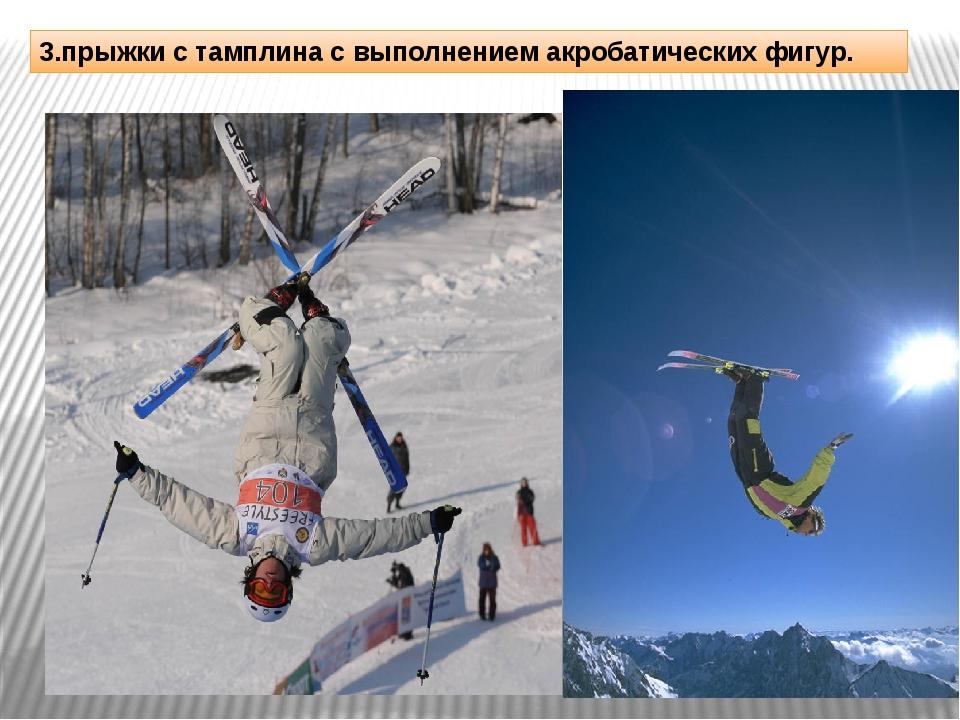 3.прыжки с тамплина с выполнением акробатических фигур.