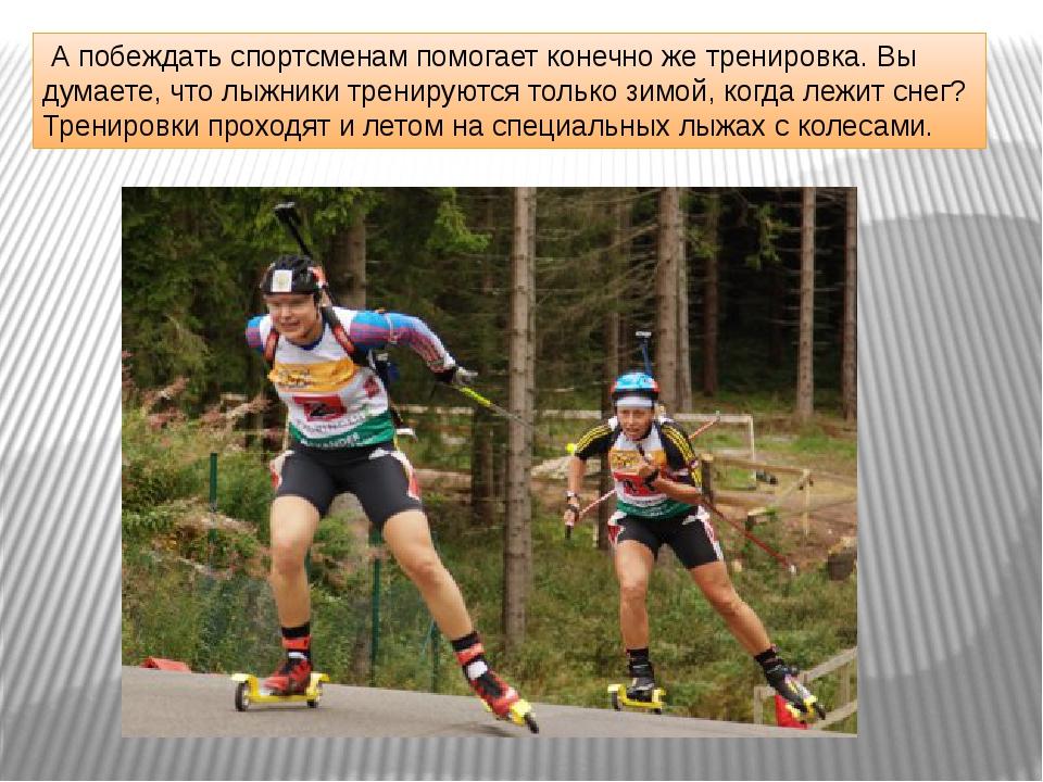 А побеждать спортсменам помогает конечно же тренировка. Вы думаете, что лыжн...