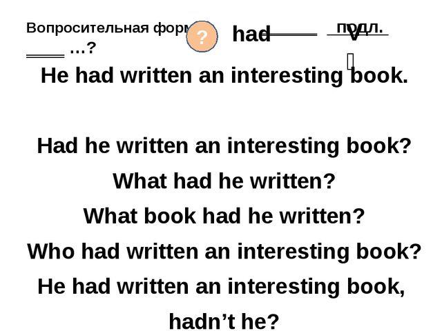 Вопросительная форма ‗‗‗‗‗‗ подл. ‗‗‗‗ …? He had written an interesting book....