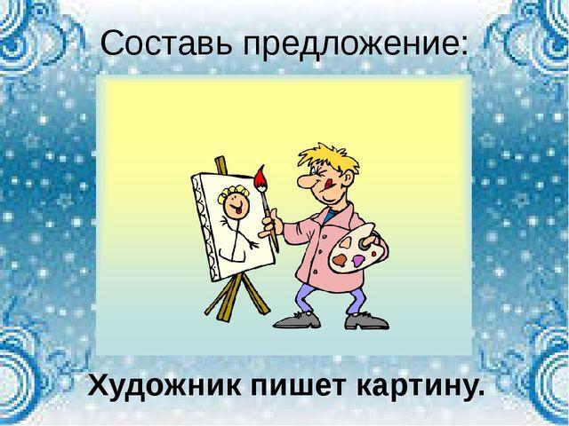 Составь предложение: Художник пишет картину.
