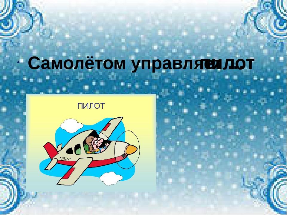Самолётом управляет … пилот