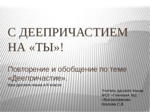 С ДЕЕПРИЧАСТИЕМ НА «ТЫ»! Повторение и обобщение по теме «Деепричастие». Урок